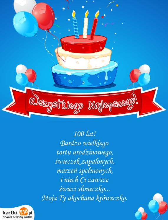 100 lat!<br>Bardzo wielkiego<br>tortu <a href=http://zyczenia.tja.pl/urodzinowe title=urodzinowego>urodzinowego</a>,<br>świeczek zapalonych,<br>marzeń spełnionych,<br>i niech Ci zawsze<br>świeci słoneczko...<br>Moja Ty ukochana króweczko.