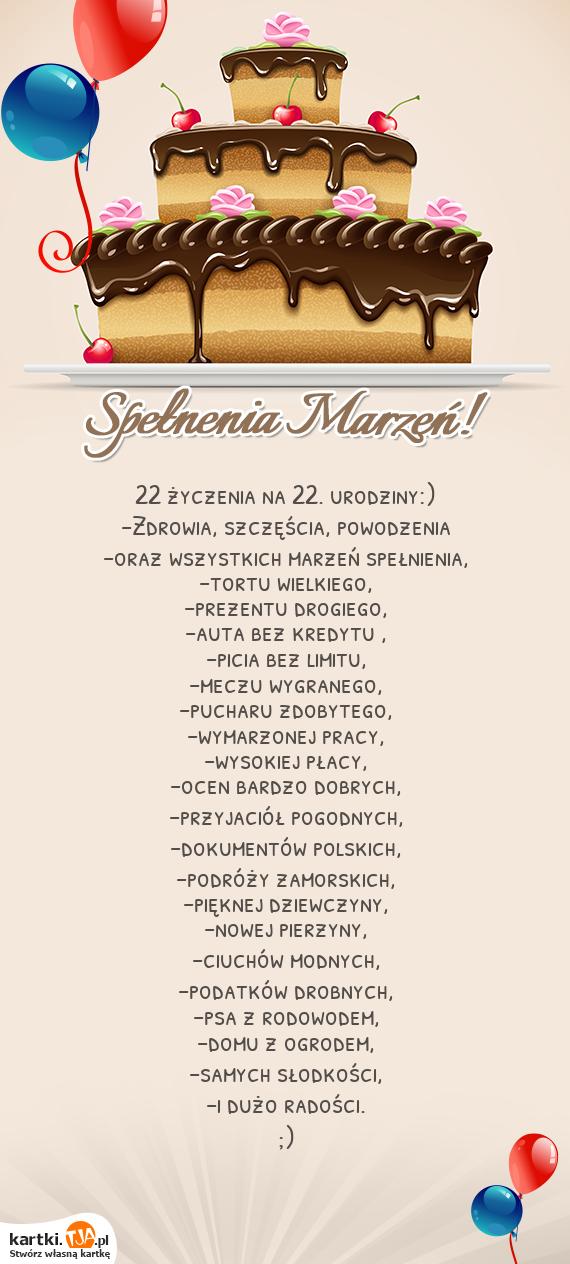 22 <a href=http://zyczenia.tja.pl/urodzinowe title=życzenia>życzenia</a> na 22. urodziny:)<br>-Zdrowia, szczęścia, powodzenia<br>-oraz wszystkich marzeń spełnienia,<br>-tortu wielkiego,<br>-prezentu drogiego,<br>-auta bez kredytu ,<br>-picia bez limitu,<br>-meczu wygranego,<br>-pucharu zdobytego,<br>-wymarzonej pracy,<br>-wysokiej płacy,<br>-ocen bardzo dobrych,<br>-przyjaciół pogodnych,<br>-dokumentów polskich,<br>-podróży zamorskich,<br>-pięknej dziewczyny,<br>-nowej pierzyny,<br>-ciuchów modnych,<br>-podatków drobnych,<br>-psa z rodowodem,<br>-domu z ogrodem,<br>-samych słodkości,<br>-i dużo radości.<br>;)