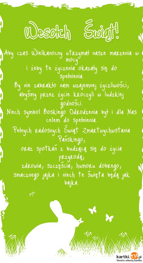 Aby czas Wielkanocny utrzymał nasze marzenia w mocy <br>i żeby te życzenia okazały się do spełnienia. <br>By nie zabrakło nam wzajemnej życzliwości,<br>abyśmy przez życie kroczyli w ludzkiej godności. <br>Niech symbol Boskiego Odrodzenia był i dla Nas celem do spełnienia. <br>Pełnych radosnych Świąt Zmartwychwstania Pańskiego, <br>oraz spotkań z budzącą się do życia przyrodą, <br>zdrowia, szczęścia, humoru dobrego,<br>smacznego jajka i niech te <a href=http://zyczenia.tja.pl/swiateczne title=święta>święta</a> będą jak bajka.