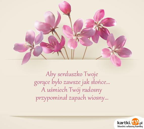 Aby serduszko Twoje<br>gorące było zawsze jak słońce...<br>A <a href=http://zyczenia.tja.pl/smieszne title=uśmiech>uśmiech</a> Twój radosny<br>przypominał zapach wiosny...