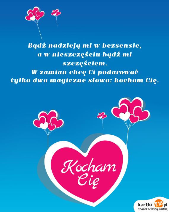 Bądź nadzieją mi w bezsensie,<br>a w nieszczęściu bądź mi szczęściem. <br>W zamian chcę Ci podarować <br>tylko dwa magiczne słowa: <a href=http://zyczenia.tja.pl/dla-zakochanych title=kocham Cię>kocham Cię</a>.