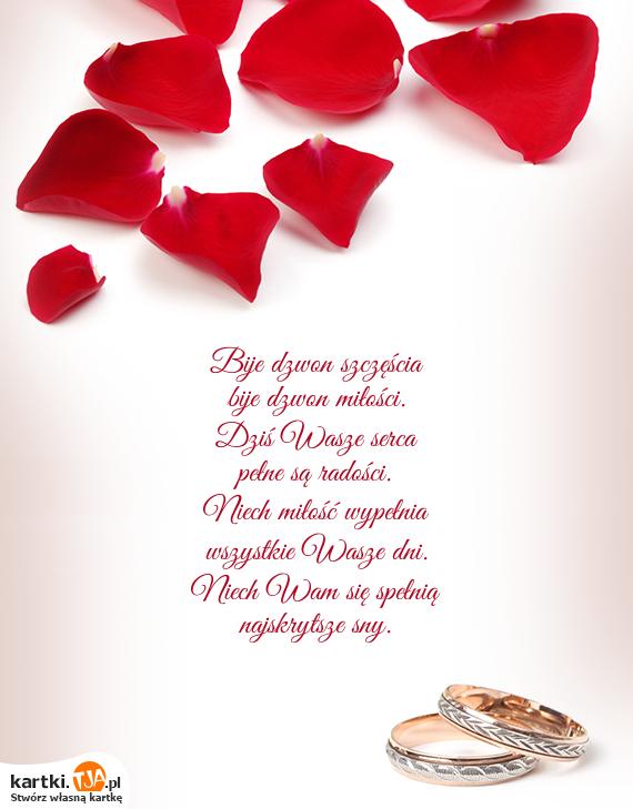 Bije dzwon szczęścia<br>bije dzwon miłości.<br>Dziś Wasze serca<br>pełne są radości.<br>Niech <a href=http://zyczenia.tja.pl/dla-zakochanych title=miłość>miłość</a> wypełnia<br>wszystkie Wasze dni.<br>Niech Wam się spełnią<br>najskrytsze sny.