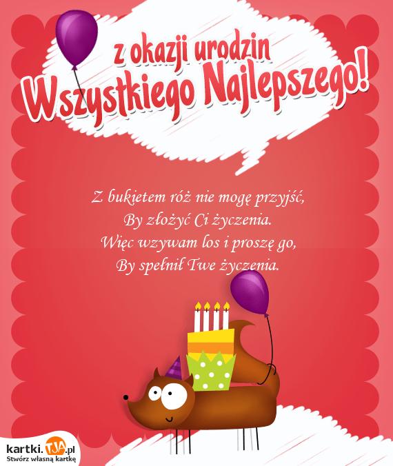 Z bukietem róż nie mogę przyjść,<br>By złożyć Ci <a href=http://zyczenia.tja.pl/urodzinowe title=życzenia>życzenia</a>.<br>Więc wzywam los i proszę go,<br>By spełnił Twe życzenia.
