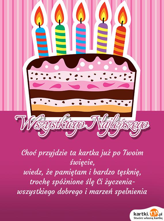 Choć przyjdzie ta kartka już po Twoim święcie,<br>wiedz, że pamiętam i bardzo <a href=http://zyczenia.tja.pl/tesknota title=tęsknię>tęsknię</a>,<br>trochę spóżnione ślę Ci życzenia-<br>wszystkiego dobrego i marzeń spełnienia