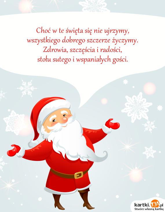 Choć w te <a href=http://zyczenia.tja.pl/swiateczne title=święta>święta</a> się nie ujrzymy,<br>wszystkiego dobrego szczerze życzymy.<br>Zdrowia, szczęścia i radości,<br>stołu sutego i wspaniałych gości.
