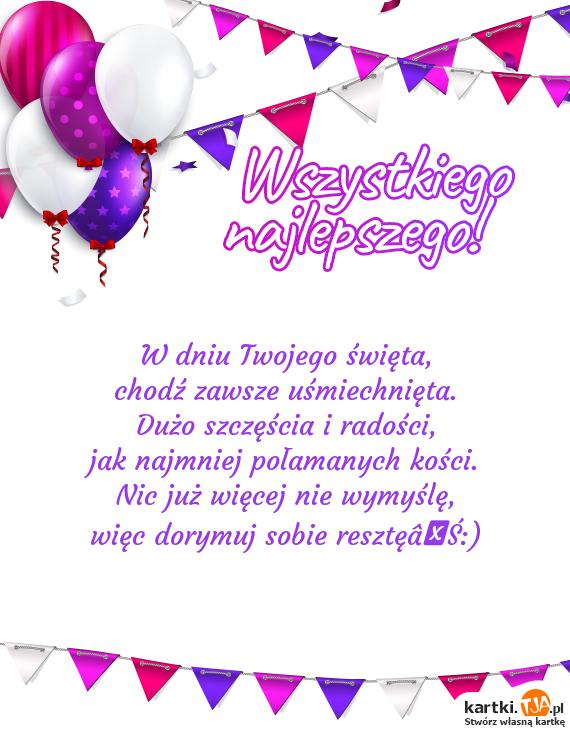 W dniu Twojego <a href=http://zyczenia.tja.pl/swiateczne title=święta>święta</a>,<br>chodź zawsze uśmiechnięta.<br>Dużo szczęścia i radości,<br>jak najmniej połamanych kości.<br>Nic już więcej nie wymyślę,<br>więc dorymuj sobie resztę…:)
