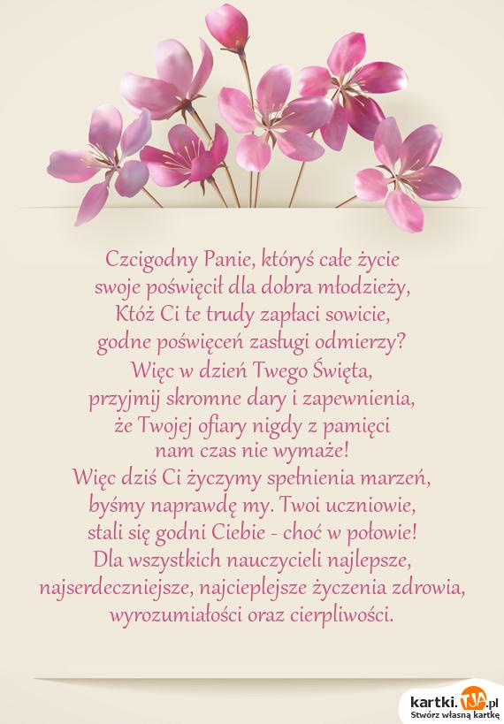 Czcigodny Panie, któryś całe życie<br>swoje poświęcił dla dobra młodzieży,<br>Któż Ci te trudy zapłaci sowicie,<br>godne poświęceń zasługi odmierzy?<br>Więc w dzień Twego <a href=http://zyczenia.tja.pl/swiateczne title=Święta>Święta</a>,<br>przyjmij skromne dary i zapewnienia,<br>że Twojej ofiary nigdy z pamięci<br>nam czas nie wymaże!<br>Więc dziś Ci życzymy spełnienia marzeń,<br>byśmy naprawdę my. Twoi uczniowie,<br>stali się godni Ciebie - choć w połowie!<br>Dla wszystkich nauczycieli najlepsze,<br>najserdeczniejsze, najcieplejsze życzenia zdrowia,<br>wyrozumiałości oraz cierpliwości.