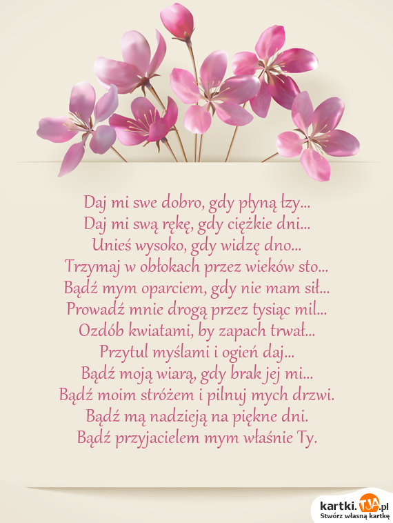 Daj mi swe dobro, gdy płyną łzy...<br>Daj mi swą rękę, gdy ciężkie dni...<br>Unieś wysoko, gdy widzę dno...<br>Trzymaj w obłokach przez wieków sto...<br>Bądź mym oparciem, gdy nie mam sił...<br>Prowadź mnie drogą przez tysiąc mil...<br>Ozdób kwiatami, by zapach trwał...<br>Przytul myślami i ogień daj...<br>Bądź moją wiarą, gdy brak jej mi...<br>Bądź moim stróżem i pilnuj mych drzwi.<br>Bądź mą nadzieją na piękne dni.<br>Bądź <a href=http://zyczenia.tja.pl/dla-przyjaciela title=przyjacielem>przyjacielem</a> mym właśnie Ty.