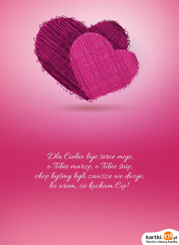 Dla Ciebie bije serce moje,<br>o Tobie marzę, o Tobie śnię,<br>chcę byśmy byli zawsze we dwoje,<br>bo wiem, że <a href=http://zyczenia.tja.pl/dla-zakochanych title=kocham Cię>kocham Cię</a>!