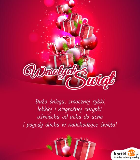 Dużo śniegu, smacznej rybki,<br>lekkiej i niegroźnej chrypki,<br>uśmiechu od ucha do ucha<br>i pogody ducha w nadchodzące <a href=http://zyczenia.tja.pl/swiateczne title=święta>święta</a>!