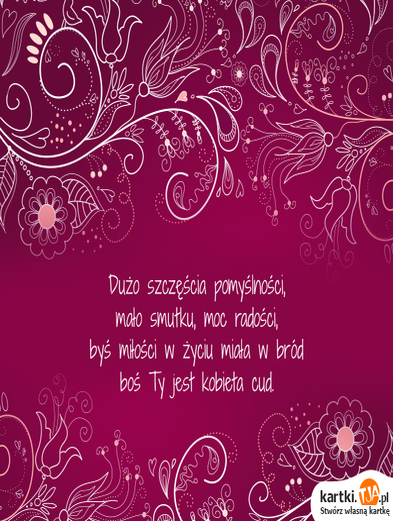 Dużo szczęścia pomyślności, <br>mało smutku, moc radości, <br>byś <a href=http://zyczenia.tja.pl/milosne title=miłości>miłości</a> w życiu miała w bród <br>boś Ty jest kobieta cud.