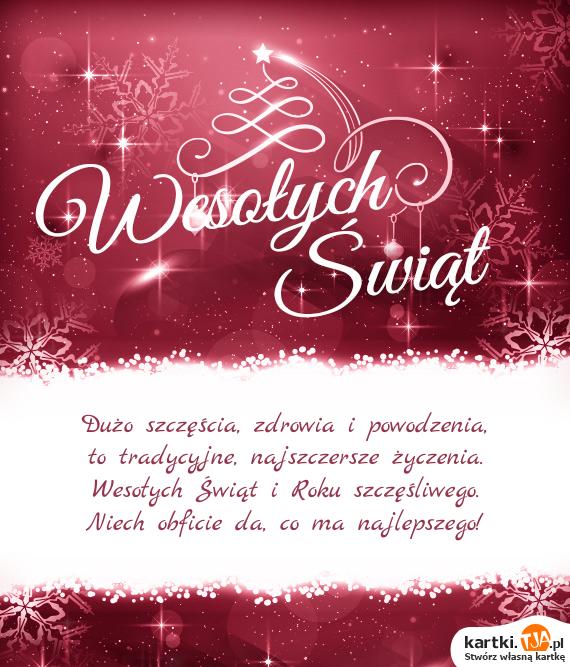 Dużo szczęścia, zdrowia i powodzenia,<br>to tradycyjne, najszczersze życzenia.<br>Wesołych <a href=http://zyczenia.tja.pl/swiateczne title=Świąt>Świąt</a> i Roku szczęśliwego.<br>Niech obficie da, co ma najlepszego!