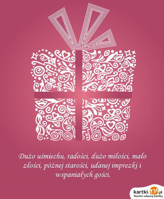 Dużo uśmiechu, radości, dużo <a href=http://zyczenia.tja.pl/milosne title=miłości>miłości</a>, mało złości, późnej starości, udanej imprezki i wspaniałych gości.