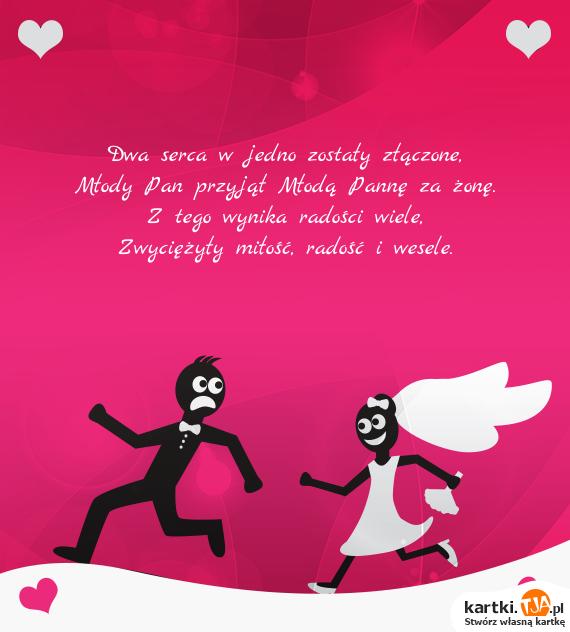 Dwa serca w jedno zostały złączone,<br>Młody Pan przyjął Młodą Pannę za żonę.<br>Z tego wynika radości wiele,<br>Zwyciężyły <a href=http://zyczenia.tja.pl/dla-zakochanych title=miłość>miłość</a>, radość i wesele.