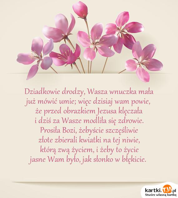 Dziadkowie drodzy, Wasza wnuczka mała<br>już mówić umie; więc dzisiaj wam powie,<br>że przed obrazkiem Jezusa klęczała<br>i dziś za Wasze modliła się <a href=http://zyczenia.tja.pl/toasty title=zdrowie>zdrowie</a>.<br>Prosiła Bozi, żebyście szczęśliwie<br>złote zbierali kwiatki na tej niwie,<br>którą zwą życiem, i żeby to życie<br>jasne Wam było, jak słonko w błękicie.
