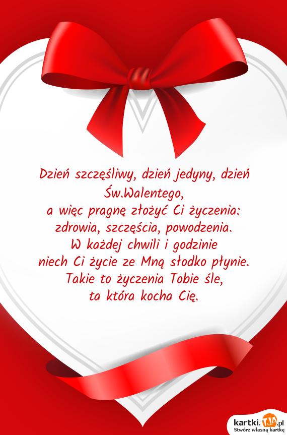 Dzień szczęśliwy, dzień jedyny, dzień Św.Walentego,<br>a więc pragnę złożyć Ci życzenia:<br>zdrowia, szczęścia, powodzenia.<br>W każdej chwili i godzinie<br>niech Ci życie ze Mną słodko płynie.<br>Takie to życzenia Tobie śle,<br>ta która <a href=http://zyczenia.tja.pl/milosne title=kocha>kocha</a> Cię.