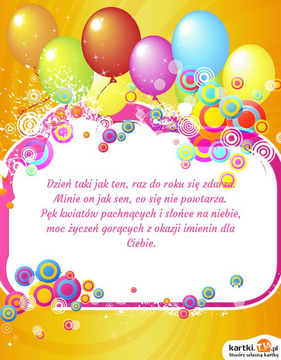 Dzień taki jak ten, raz do roku się zdarza.<br>Minie on jak sen, co się nie powtarza.<br>Pęk kwiatów pachnących i słońce na niebie,<br>moc życzeń gorących z okazji <a href=http://zyczenia.tja.pl/imieninowe title=imienin>imienin</a> dla Ciebie.