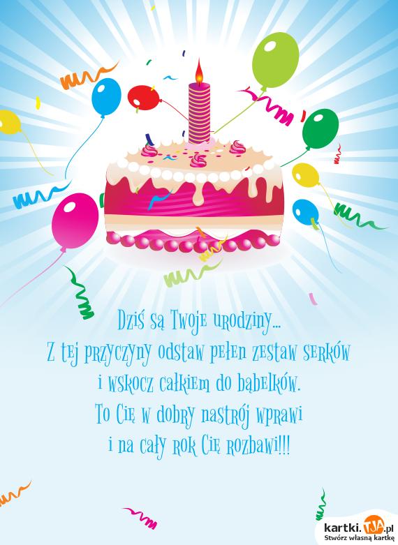 Dziś są Twoje <a href=http://zyczenia.tja.pl/urodzinowe title=urodziny>urodziny</a>...<br>Z tej przyczyny odstaw pełen zestaw serków<br>i wskocz całkiem do bąbelków.<br>To Cię w dobry nastrój wprawi<br>i na cały rok Cię rozbawi!!!