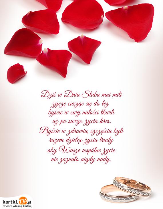Dziś w Dniu Ślubu moi mili<br>życzę ciesząc się do łez<br>byście w swej <a href=http://zyczenia.tja.pl/milosne title=miłości>miłości</a> tkwili<br>aż po swego życia kres.<br>Byście w zdrowiu, szczęściu byli<br>razem dzieląc życia trudy<br>aby Wasze wspólne życie<br>nie zaznało nigdy nudy.