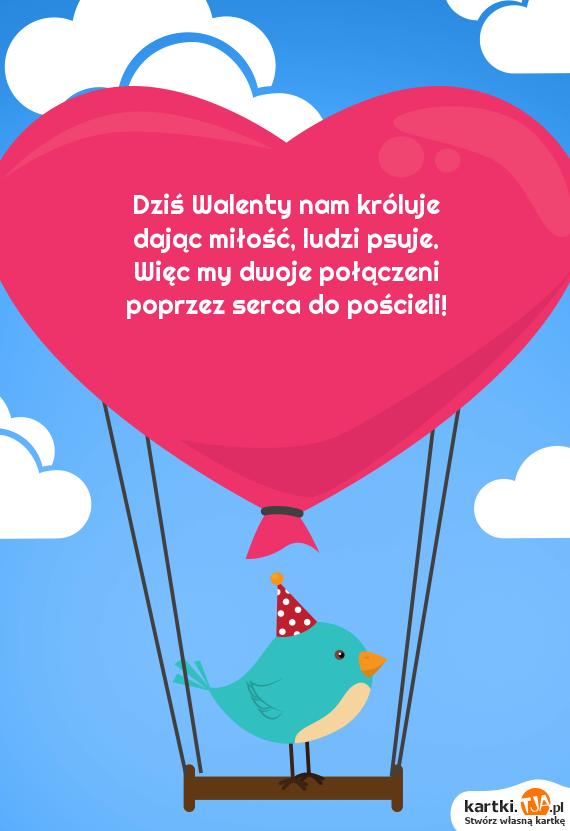 Dziś Walenty nam króluje<br>dając <a href=http://zyczenia.tja.pl/dla-zakochanych title=miłość>miłość</a>, ludzi psuje.<br>Więc my dwoje połączeni<br>poprzez serca do pościeli!