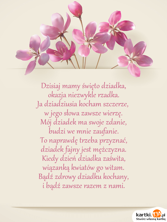Dzisiaj mamy święto dziadka,<br>okazja niezwykle rzadka.<br>Ja dziadziusia <a href=http://zyczenia.tja.pl/dla-zakochanych title=kocham>kocham</a> szczerze,<br>w jego słowa zawsze wierzę.<br>Mój dziadek ma swoje zdanie,<br>budzi we mnie zaufanie.<br>To naprawdę trzeba przyznać,<br>dziadek fajny jest mężczyzna.<br>Kiedy dzień dziadka zaświta,<br>wiązanką kwiatów go witam.<br>Bądź zdrowy dziadku kochany,<br>i bądź zawsze razem z nami.