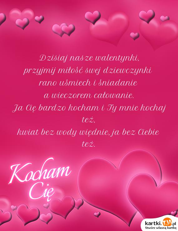 Dzisiaj nasze walentynki, <br>przyjmij <a href=http://zyczenia.tja.pl/dla-zakochanych title=miłość>miłość</a> swej dziewczynki <br>rano uśmiech i śniadanie<br>a wieczorem całowanie.<br>Ja Cię bardzo kocham i Ty mnie kochaj też, <br>kwiat bez wody więdnie, ja bez Ciebie też.