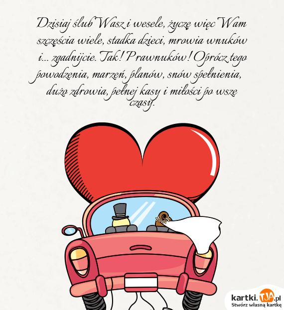 Dzisiaj <a href=http://zyczenia.tja.pl/slubne title=ślub>ślub</a> Wasz i wesele, życzę więc Wam szczęścia wiele, stadka dzieci, mrowia wnuków i... zgadnijcie. Tak! Prawnuków! Oprócz tego powodzenia, marzeń, planów, snów spełnienia, dużo zdrowia, pełnej kasy i miłości po wsze czasy.