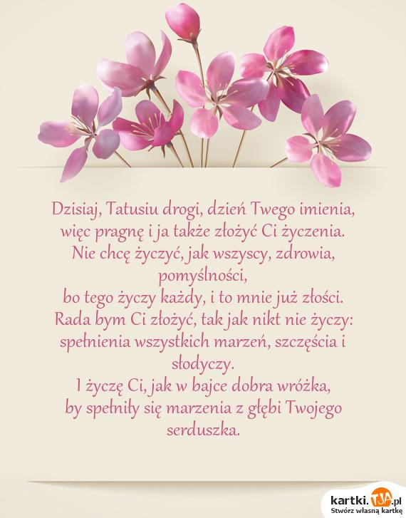 Dzisiaj, Tatusiu drogi, dzień Twego <a href=http://zyczenia.tja.pl/imieninowe title=imienia>imienia</a>,<br>więc pragnę i ja także złożyć Ci życzenia.<br>Nie chcę życzyć, jak wszyscy, zdrowia, pomyślności,<br>bo tego życzy każdy, i to mnie już złości.<br>Rada bym Ci złożyć, tak jak nikt nie życzy:<br>spełnienia wszystkich marzeń, szczęścia i słodyczy.<br>I życzę Ci, jak w bajce dobra wróżka,<br>by spełniły się marzenia z głębi Twojego serduszka.