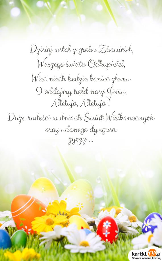 Dzisiaj wstał z grobu Zbawiciel,<br>Waszego świata Odkupiciel,<br>Więc niech będzie koniec złemu<br>I oddajmy hołd nasz Jemu,<br>Alleluja, Alleluja !<br>Dużo radości w dniach <a href=http://zyczenia.tja.pl/swiateczne title=Świąt>Świąt</a> Wielkanocnych<br>oraz udanego dyngusa.<br>życzy ...