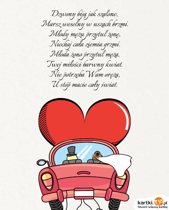 Dzwony biją jak szalone,<br>Marsz weselny w uszach brzmi.<br>Młody mężu przytul żonę,<br>Niechaj cała ziemia grzmi.<br>Młoda żono przytul męża,<br>Twej <a href=http://zyczenia.tja.pl/milosne title=miłości>miłości</a> barwny kwiat.<br>Nie potrzeba Wam oręża,<br>U stóp macie cały świat.