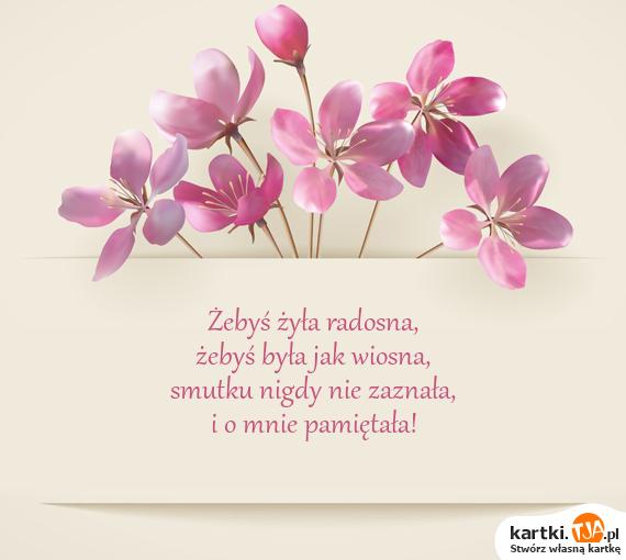 Żebyś żyła radosna,<br>żebyś była jak wiosna,<br>smutku nigdy nie zaznała,<br>i o mnie <a href=http://zyczenia.tja.pl/do-pamietnika title=pamiętała>pamiętała</a>!