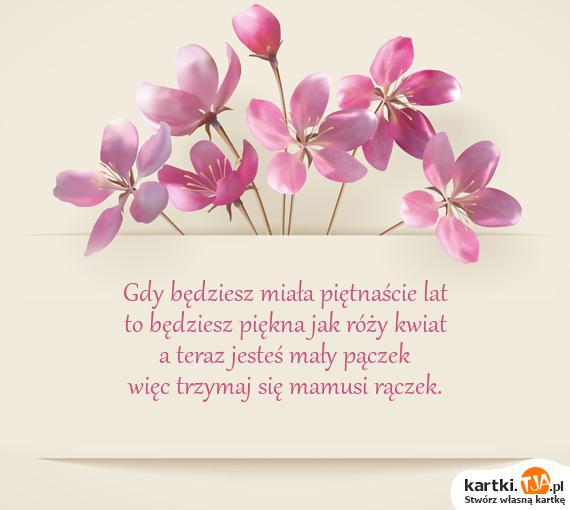 Gdy będziesz miała piętnaście lat<br>to będziesz <a href=http://zyczenia.tja.pl/komplementy title=piękna>piękna</a> jak róży kwiat<br>a teraz jesteś mały pączek<br>więc trzymaj się mamusi rączek.