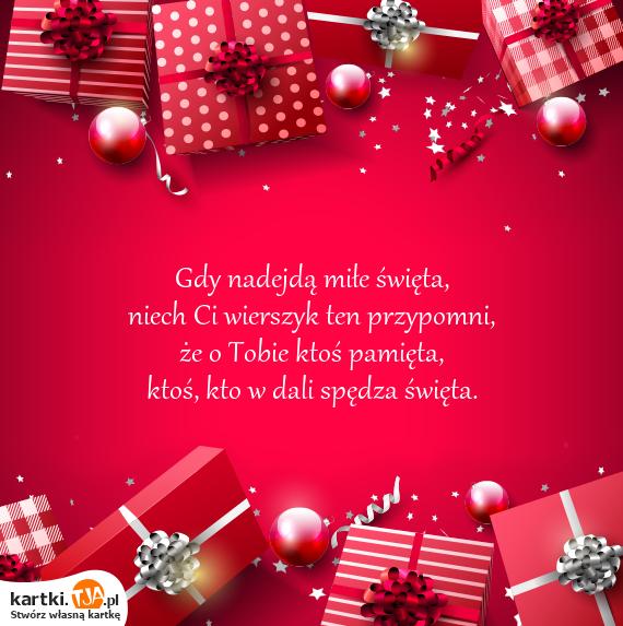 Gdy nadejdą miłe <a href=http://zyczenia.tja.pl/swiateczne title=święta>święta</a>, <br>niech Ci wierszyk ten przypomni, <br>że o Tobie ktoś pamięta, <br>ktoś, kto w dali spędza święta.