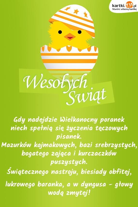 Gdy nadejdzie Wielkanocny poranek<br>niech spełnią się życzenia tęczowych pisanek.<br>Mazurków kajmakowych, bazi srebrzystych, <br>bogatego zająca i kurczaczków puszystych.<br><a href=http://zyczenia.tja.pl/swiateczne title=Świątecznego>Świątecznego</a> nastroju, biesiady obfitej, <br>lukrowego baranka, a w dyngusa - głowy wodą zmytej!