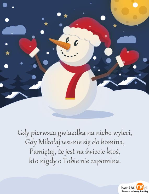 Gdy pierwsza gwiazdka na niebo wyleci,<br>Gdy <a href=http://zyczenia.tja.pl/bozonarodzeniowe title=Mikołaj>Mikołaj</a> wsunie się do komina,<br>Pamiętaj, że jest na świecie ktoś,<br>kto nigdy o Tobie nie zapomina.