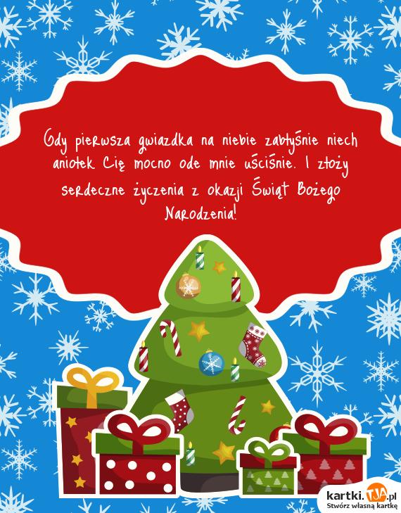 Gdy pierwsza gwiazdka na niebie zabłyśnie niech aniołek Cię mocno ode mnie uściśnie. I złoży serdeczne życzenia z okazji Świąt <a href=http://zyczenia.tja.pl/bozonarodzeniowe title=Bożego Narodzenia>Bożego Narodzenia</a>!