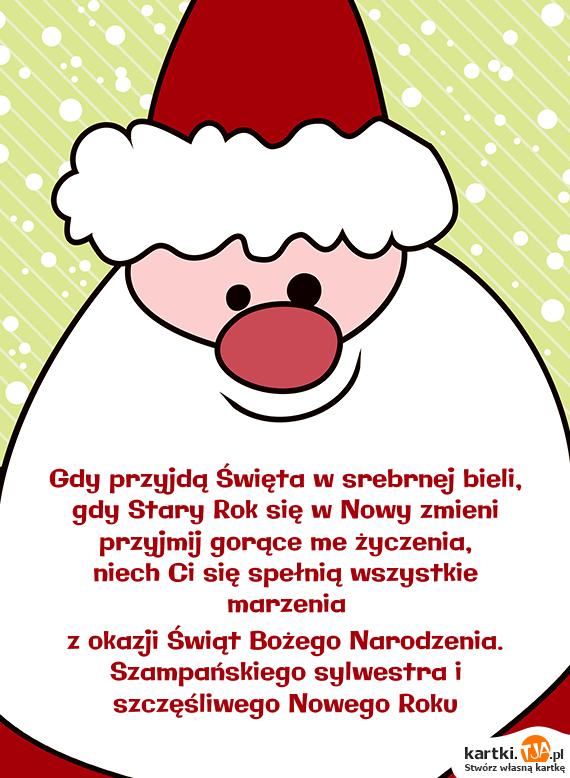 Gdy przyjdą Święta w srebrnej bieli, <br>gdy Stary Rok się w Nowy zmieni <br>przyjmij gorące me życzenia, <br>niech Ci się spełnią wszystkie marzenia<br>z okazji Świąt <a href=http://zyczenia.tja.pl/bozonarodzeniowe title=Bożego Narodzenia>Bożego Narodzenia</a>. <br>Szampańskiego sylwestra i szczęśliwego Nowego Roku