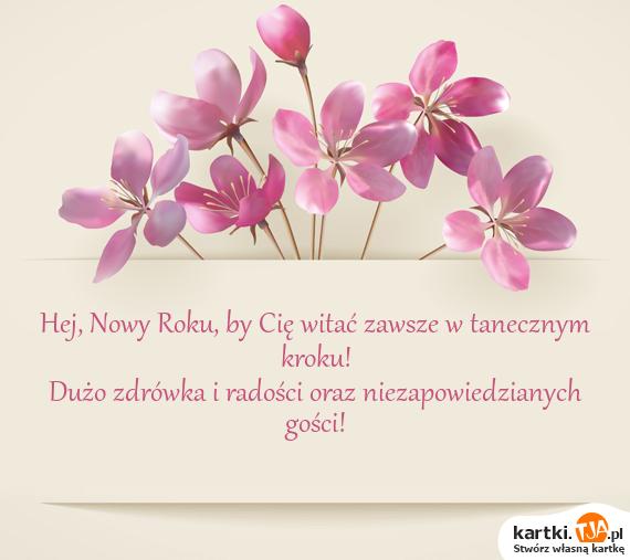 Hej, Nowy Roku, by Cię witać zawsze w tanecznym kroku!<br>Dużo zdrówka i radości oraz niezapowiedzianych gości!