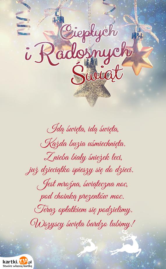 Idą <a href=http://zyczenia.tja.pl/swiateczne title=święta>święta</a>, idą święta,<br>Każda buzia uśmiechnięta.<br>Z nieba biały śnieżek leci,<br>już dzieciątko spieszy się do dzieci.<br>Jest mroźna, świąteczna noc,<br>pod choinką prezentów moc.<br>Teraz opłatkiem się podzielimy.<br>Wszyscy święta bardzo lubimy!