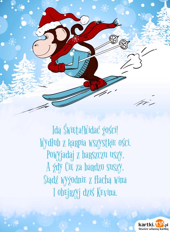 Idą <a href=http://zyczenia.tja.pl/swiateczne title=Święta>Święta</a>!Widać gości!  <br>Wydłub z karpia wszystkie ości.  <br>Powyjadaj z barszczu uszy,  <br>A gdy Cię za bardzo suszy,  <br>Siądź wygodnie z flachą wina  <br>I obejrzyj dziś Kevina.