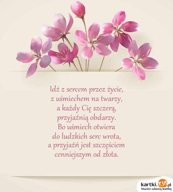 Idź z sercem przez życie,<br>z uśmiechem na twarzy,<br>a każdy Cię szczerą,<br>przyjaźnią obdarzy.<br>Bo <a href=http://zyczenia.tja.pl/smieszne title=uśmiech>uśmiech</a> otwiera<br>do ludzkich serc wrota,<br>a przyjaźń jest szczęściem<br>cenniejszym od złota.