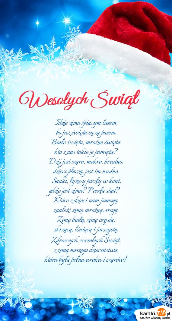 Idzie zima śpiącym lasem,<br>bo już <a href=http://zyczenia.tja.pl/swiateczne title=święta>święta</a> są za pasem.<br>Białe święta, mroźne święta<br>kto z nas takie je pamięta?<br>Dziś jest szaro, mokro, brudno,<br>dzieci płaczą, jest im nudno.<br>Sanki, łyżwy poszły w kont,<br>gdzie jest zima? Poszła stąd?<br>Które z dzieci nam pomogą<br>znaleźć zimę mroźną, srogą.<br>Zimę białą, zimę czystą,<br>skrzącą, lśniącą i puszystą.<br>Zdrowych, wesołych Świąt,<br>z zimą naszego dzieciństwa, <br>która była pełna uroku i czarów!