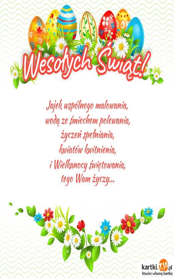 Jajek wspólnego malowania,<br>wodą ze śmiechem polewania,<br>życzeń spełniania,<br>kwiatów kwitnienia,<br>i Wielkanocy świętowania,<br>tego Wam życzy...