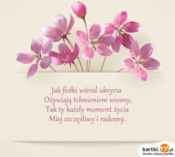 Jak fiołki wśród ukrycia<br>Ożywiają tchnieniem wiosny,<br>Tak ty każdy moment życia<br>Miej szczęśliwy i radosny.
