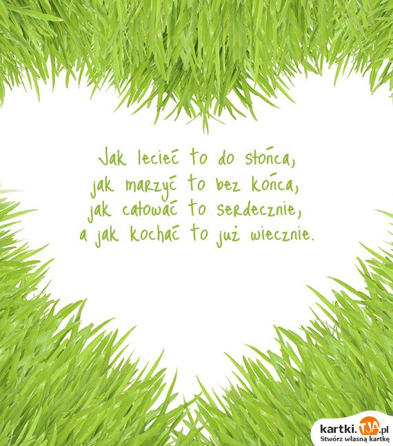 Jak lecieć to do słońca,<br>jak marzyć to bez końca,<br>jak całować to serdecznie,<br>a jak <a href=http://zyczenia.tja.pl/milosne title=kochać>kochać</a> to już wiecznie.