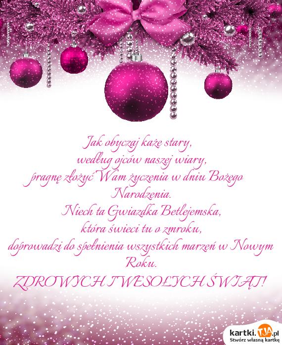 Jak obyczaj każe stary,<br>według ojców naszej wiary,<br>pragnę złożyć Wam życzenia w dniu <a href=http://zyczenia.tja.pl/bozonarodzeniowe title=Bożego Narodzenia>Bożego Narodzenia</a>.<br>Niech ta Gwiazdka Betlejemska,<br>która świeci tu o zmroku,<br>doprowadzi do spełnienia wszystkich marzeń w  Nowym Roku.<br>ZDROWYCH I WESOŁYCH ŚWIĄT!