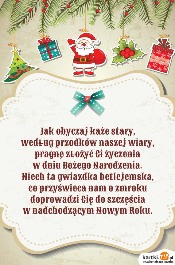 Jak obyczaj każe stary,<br>według przodków naszej wiary,<br>pragnę złożyć Ci życzenia<br>w dniu <a href=http://zyczenia.tja.pl/bozonarodzeniowe title=Bożego Narodzenia>Bożego Narodzenia</a>.<br>Niech ta gwiazdka betlejemska,<br>co przyświeca nam o zmroku<br>doprowadzi Cię do szczęścia<br>w nadchodzącym Nowym Roku.
