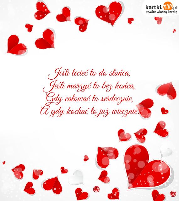 Jeśli lecieć to do słońca,<br>Jeśli marzyć to bez końca,<br>Gdy całować to serdecznie,<br>A gdy <a href=http://zyczenia.tja.pl/milosne title=kochać>kochać</a> to już wiecznie.