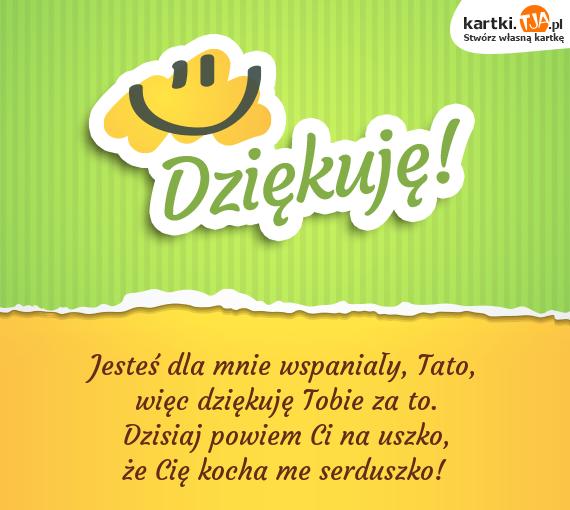 Jesteś dla mnie wspaniały, Tato,<br>więc <a href=http://zyczenia.tja.pl/podziekowania title=dziękuję>dziękuję</a> Tobie za to.<br>Dzisiaj powiem Ci na uszko,<br>że Cię kocha me serduszko!