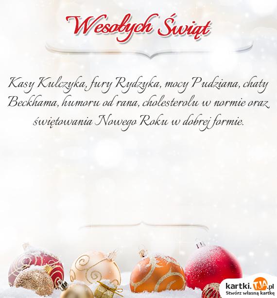 Kasy Kulczyka, fury Rydzyka, mocy Pudziana, chaty Beckhama, humoru od rana, cholesterolu w normie oraz świętowania <a href=http://zyczenia.tja.pl/noworoczne title=Nowego Roku>Nowego Roku</a> w dobrej formie.